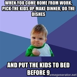 Success Kid - When you come home from work, pick the kids up, make dinner, do the dishes  and put the kids to bed before 9