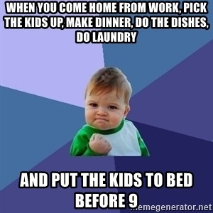 Success Kid - When you come home from work, pick the kids up, make dinner, do the dishes, do laundry and put the kids to bed before 9