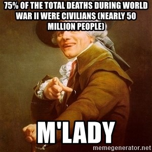 Joseph Ducreux - 75% of the total deaths during World War II were civilians (nearly 50 million people) M'lady