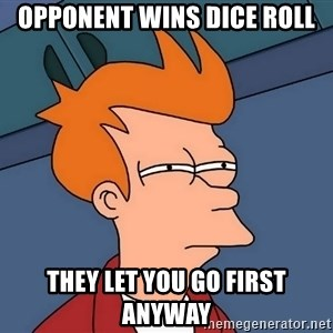 Futurama Fry - opponent wins dice roll they let you go first anyway