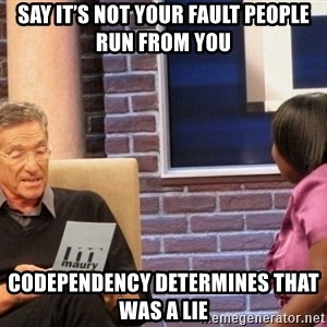 Maury Lie Detector - Say it's not your fault people run from you Codependency determines that was a lie