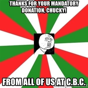 ANDY INFANTE  - Thanks for your mandatory donation, Chucky! From all of us at C.B.C.