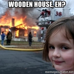 Disaster Girl - Wooden house, eh?