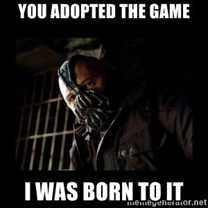 Bane Meme - you adopted the game I was born to it