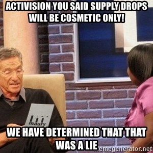 Maury Lie Detector - Activision you said supply drops will be cosmetic only! We have determined that that was a lie