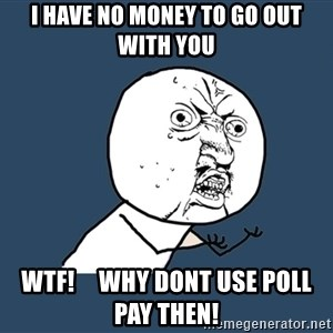 Y U No - I have no money to go out with you WTF!     Why dont use poll pay then!