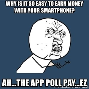 Y U No - Why is it so easy to earn money with your smartphone? Ah...The App Poll Pay...EZ