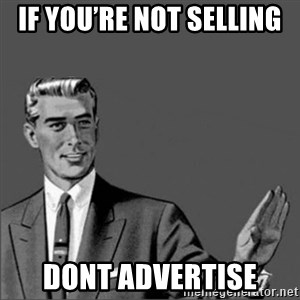 Chill out slut - If you're not selling  DONT advertise