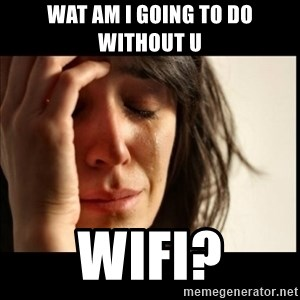 First World Problems - wat am i going to do without u wifi?