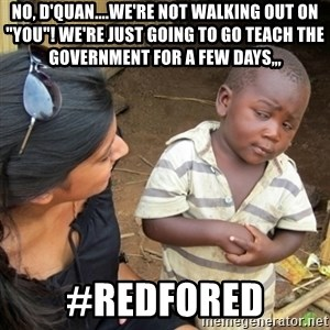 "Skeptical 3rd World Kid - no, D'quan....We're not walking out on ""you""! we're just going to go teach the government for a few days,,, #redfored"