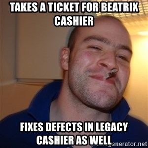Good Guy Greg - Takes a ticket for Beatrix Cashier fixes defects in legacy cashier as well