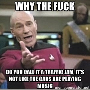 star trek wtf - Why the fuck do you call it a traffic jam, it's not like the cars are playing music