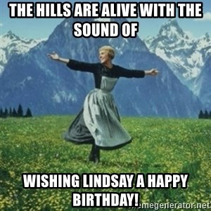 sound of music - The Hills are Alive with the sound of  Wishing Lindsay a Happy Birthday!