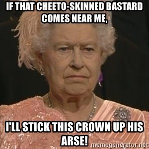 Queen Elizabeth Meme - if that cheeto-skinned bastard comes near me, i'll stick this crown up his arse!