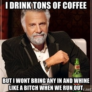 The Most Interesting Man In The World - I drink tons of coffee But I wont bring any in and whine like a bitch when we run out