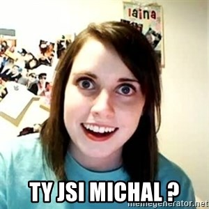 Overly Attached Girlfriend - Ty jsi Michal ?