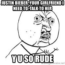 Y U SO - Justin bieber, your girlfriend i need to. Talk to her Y u so rude