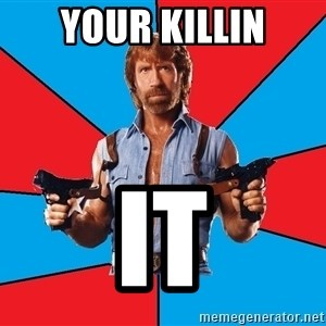 Chuck Norris  - your killin it