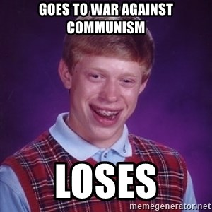 Bad Luck Brian - Goes to war against Communism loses