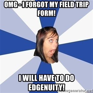 Annoying Facebook Girl - OMG - I forgot my field trip form! I will have to do Edgenuity!