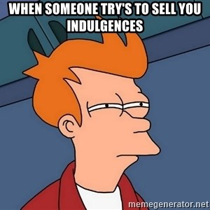 Futurama Fry - when someone try's to sell you indulgences