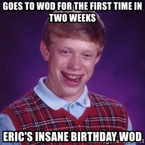 Bad Luck Brian - GOES TO WOD FOR THE FIRST TIME IN TWO WEEKS ERIC'S INSANE BIRTHDAY WOD