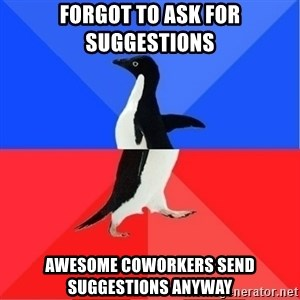 Socially Awkward to Awesome Penguin - Forgot to ask for suggestions awesome coworkers send suggestions anyway