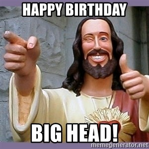 buddy jesus - Happy Birthday Big Head!