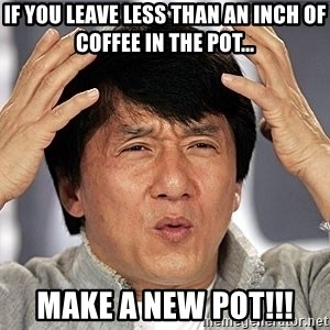 Jackie Chan - If you leave less than an inch of coffee in the pot... MAKE A NEW POT!!!