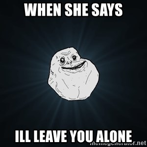 Forever Alone - when she says ill leave you alone