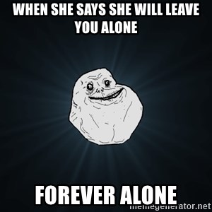 Forever Alone - when she says she will leave you alone FOREVER ALONE