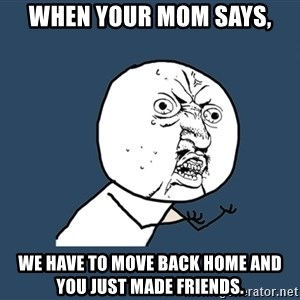 Y U No - when your mom says, We have to move back home and you just made friends.
