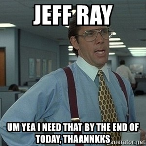 That'd be great guy - Jeff Ray Um yea I need that by the end of today, thaannkks