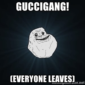 Forever Alone - Guccigang! (Everyone leaves)