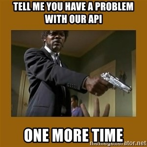 say what one more time - tell me you have a problem with our api one more time