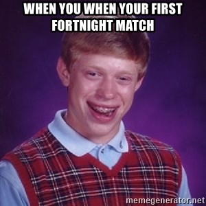 Bad Luck Brian - when you when your first fortnight match