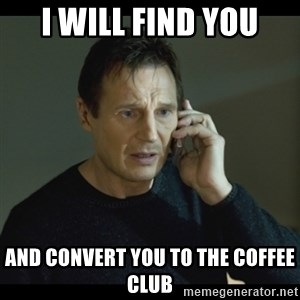 I will Find You Meme - I will find you and convert you to the coffee club