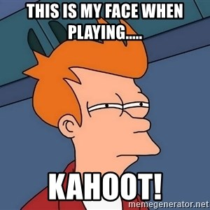 Futurama Fry - this is my face when playing..... KAHOOT!
