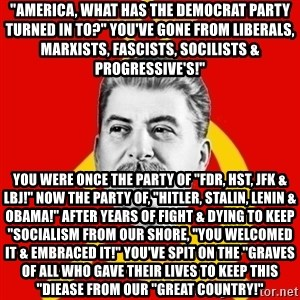 """Stalin Says - """"AMERICA, WHAT HAS THE DEMOCRAT PARTY TURNED IN TO?"""" YOU'VE GONE FROM LIBERALS, MARXISTS, FASCISTS, SOCILISTS & PROGRESSIVE'S!"""" YOU WERE ONCE THE PARTY OF """"FDR, HST, JFK & LBJ!"""" NOW THE PARTY OF, """"HITLER, STALIN, LENIN & OBAMA!"""" AFTER YEARS OF FIGHT & DYING TO KEEP """"SOCIALISM FROM OUR SHORE, """"YOU WELCOMED IT & EMBRACED IT!"""" YOU'VE SPIT ON THE """"GRAVES OF ALL WHO GAVE THEIR LIVES TO KEEP THIS """"DIEASE FROM OUR """"GREAT COUNTRY!"""""""