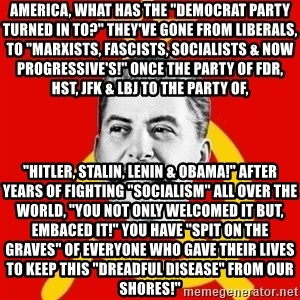 """Stalin Says - AMERICA, WHAT HAS THE """"DEMOCRAT PARTY TURNED IN TO?"""" THEY'VE GONE FROM LIBERALS, TO """"MARXISTS, FASCISTS, SOCIALISTS & NOW PROGRESSIVE'S!"""" ONCE THE PARTY OF FDR, HST, JFK & LBJ TO THE PARTY OF,  """"HITLER, STALIN, LENIN & OBAMA!"""" AFTER YEARS OF FIGHTING """"SOCIALISM"""" ALL OVER THE WORLD, """"YOU NOT ONLY WELCOMED IT BUT, EMBACED IT!"""" YOU HAVE """"SPIT ON THE GRAVES"""" OF EVERYONE WHO GAVE THEIR LIVES TO KEEP THIS """"DREADFUL DISEASE"""" FROM OUR SHORES!"""""""