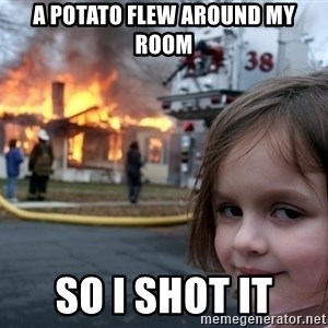 Disaster Girl - A potato flew around my room so i shot it