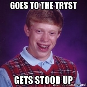Bad Luck Brian - Goes to the tryst Gets stood up