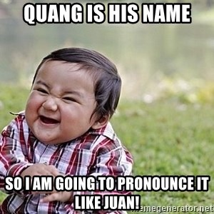 Evil Asian Baby - Quang is his name So I am going to pronounce it like Juan!