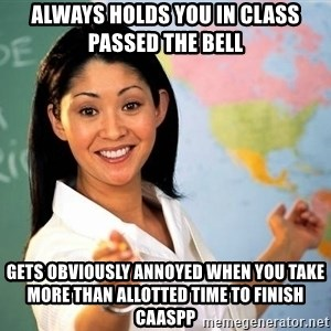 Unhelpful High School Teacher - always holds you in class passed the bell  gets obviously annoyed when you take more than allotted time to Finish Caaspp