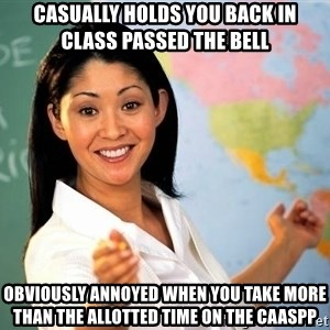 Unhelpful High School Teacher - Casually holds you back in class passed the bell Obviously annoyed when you take more than the allotted time on the CAASPP