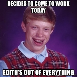 Bad Luck Brian - DECIDES TO COME TO WORK TODAY EDITH'S OUT OF EVERYTHING
