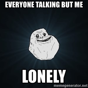 Forever Alone - Everyone Talking but me Lonely