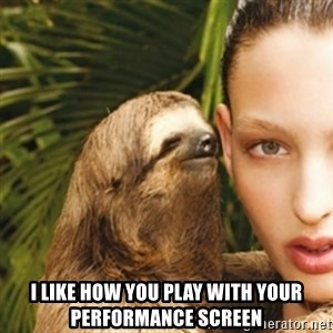 sexy sloth - I like how you play with your performance screen