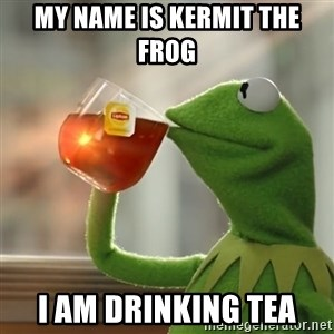 Kermit The Frog Drinking Tea - My name is kermit the frog  I am drinking tea