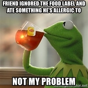 Kermit The Frog Drinking Tea - Friend ignored the food label and ate something he's allergic to Not my problem